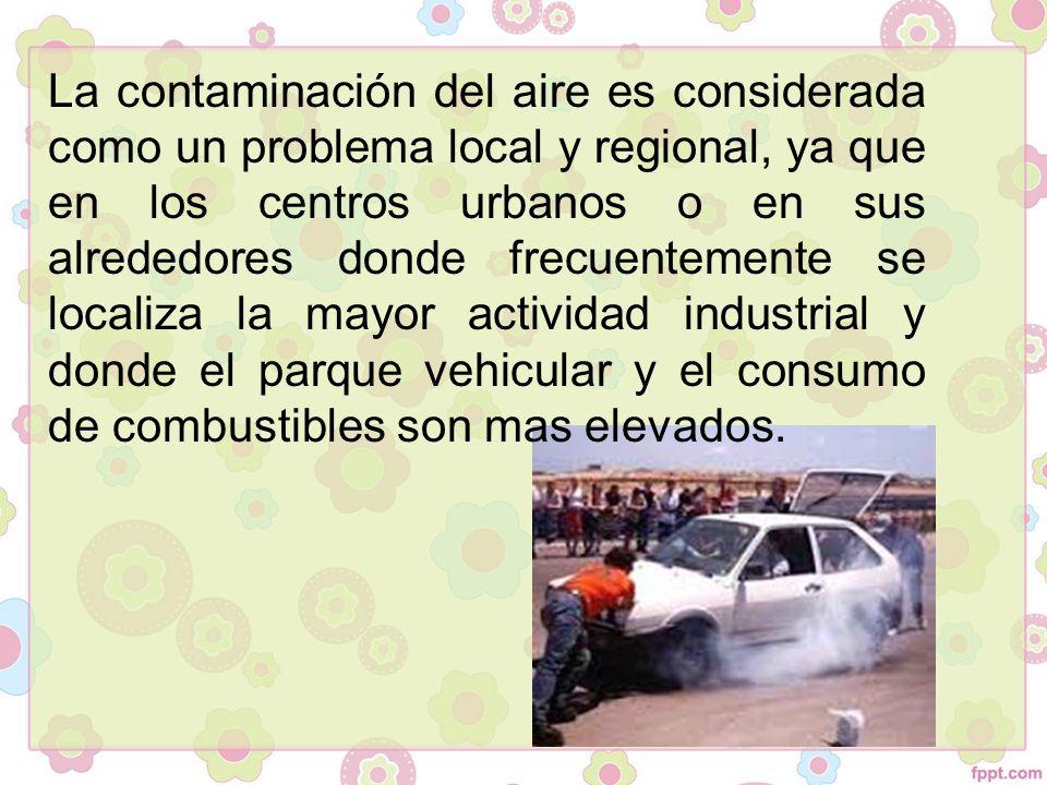 La contaminación del aire es considerada como un problema local y regional, ya que en los centros urbanos o en sus alrededores donde frecuentemente se localiza la mayor actividad industrial y donde el parque vehicular y el consumo de combustibles son mas elevados.