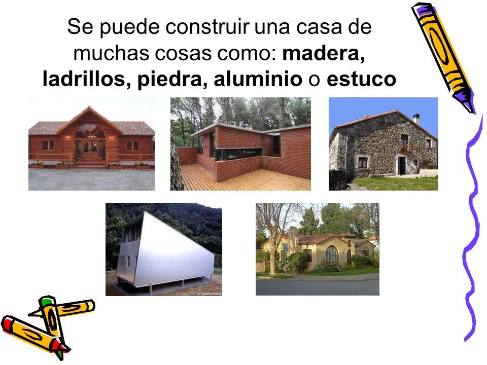 Se puede construir una casa de muchas cosas como: madera, ladrillos, piedra, aluminio o estuco