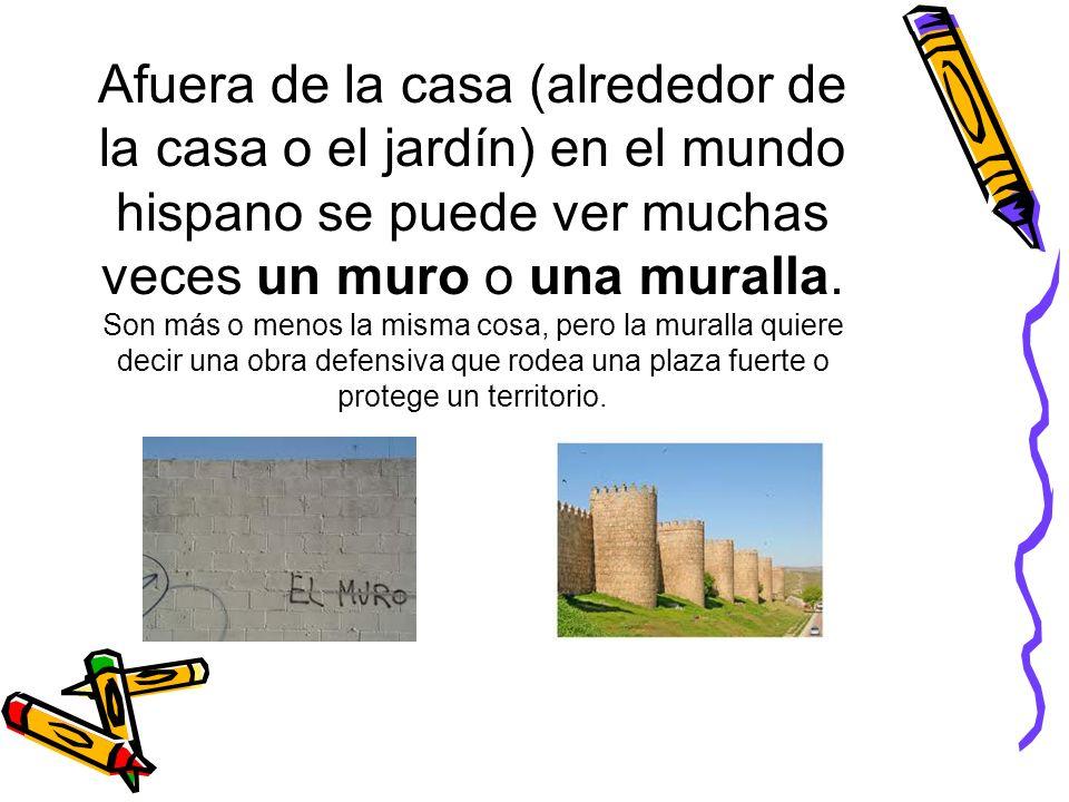 Afuera de la casa (alrededor de la casa o el jardín) en el mundo hispano se puede ver muchas veces un muro o una muralla.