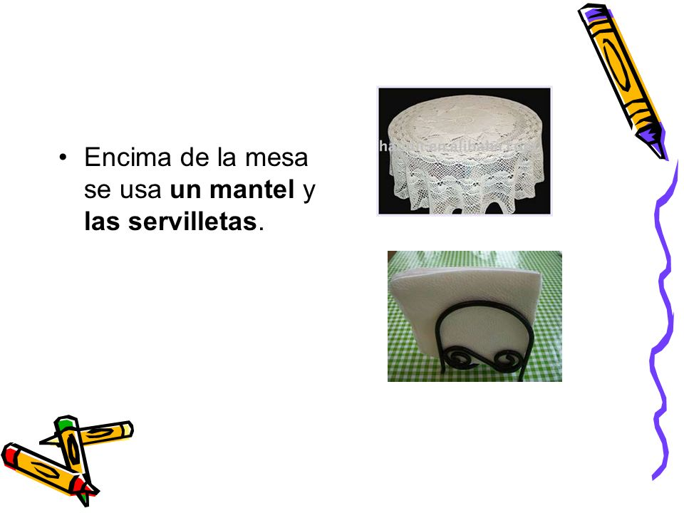 Encima de la mesa se usa un mantel y las servilletas.