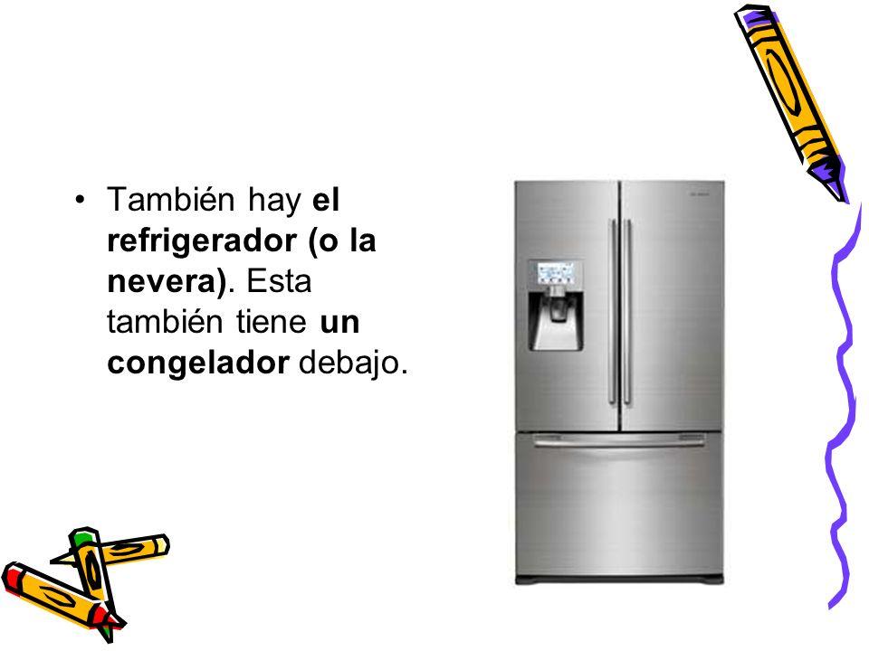 También hay el refrigerador (o la nevera)