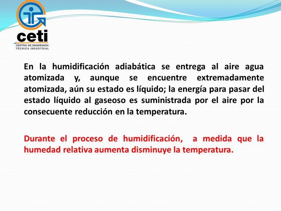 En la humidificación adiabática se entrega al aire agua atomizada y, aunque se encuentre extremadamente atomizada, aún su estado es líquido; la energía para pasar del estado líquido al gaseoso es suministrada por el aire por la consecuente reducción en la temperatura.