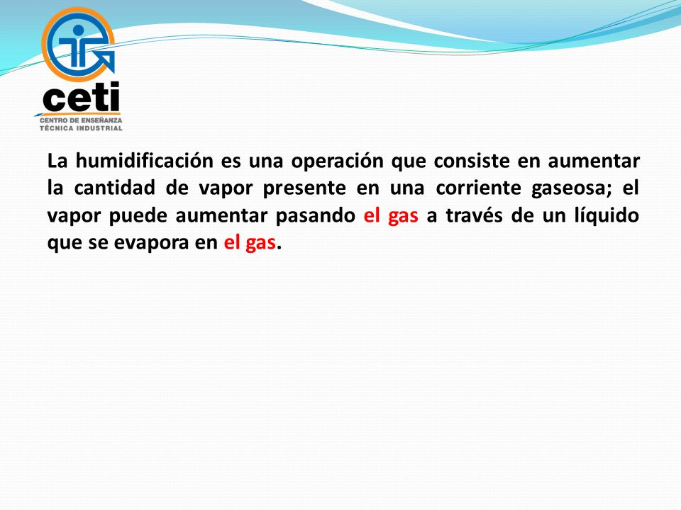 La humidificación es una operación que consiste en aumentar la cantidad de vapor presente en una corriente gaseosa; el vapor puede aumentar pasando el gas a través de un líquido que se evapora en el gas.
