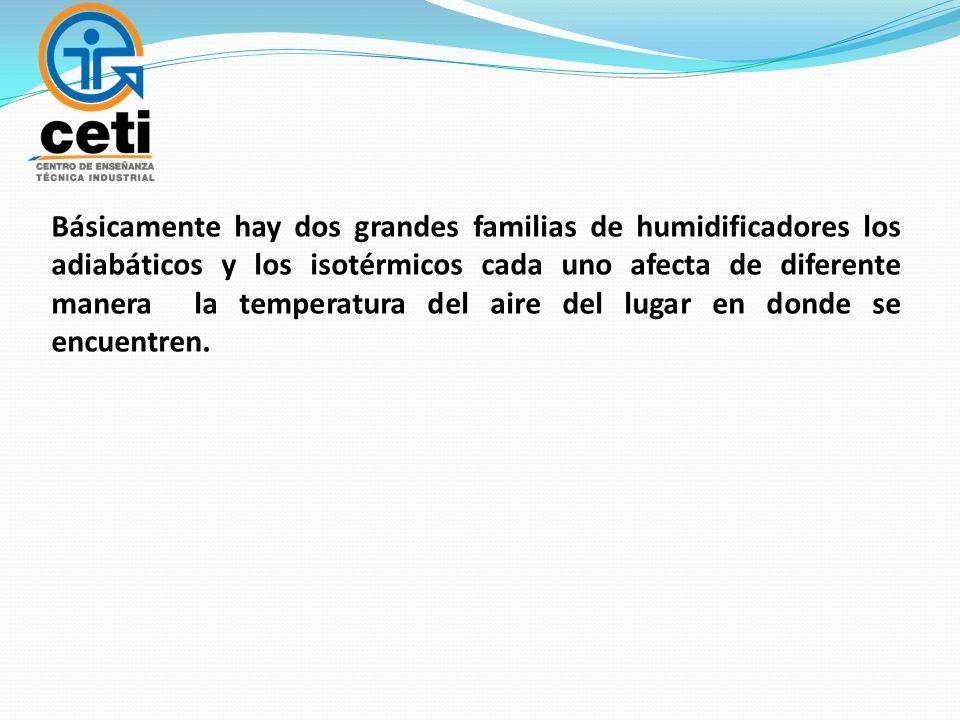 Básicamente hay dos grandes familias de humidificadores los adiabáticos y los isotérmicos cada uno afecta de diferente manera la temperatura del aire del lugar en donde se encuentren.