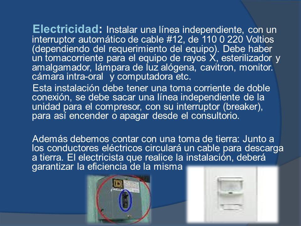 Electricidad: Instalar una línea independiente, con un interruptor automático de cable #12, de 110 0 220 Voltios (dependiendo del requerimiento del equipo). Debe haber un tomacorriente para el equipo de rayos X, esterilizador y amalgamador, lámpara de luz alógena, cavitron, monitor. cámara intra-oral y computadora etc.