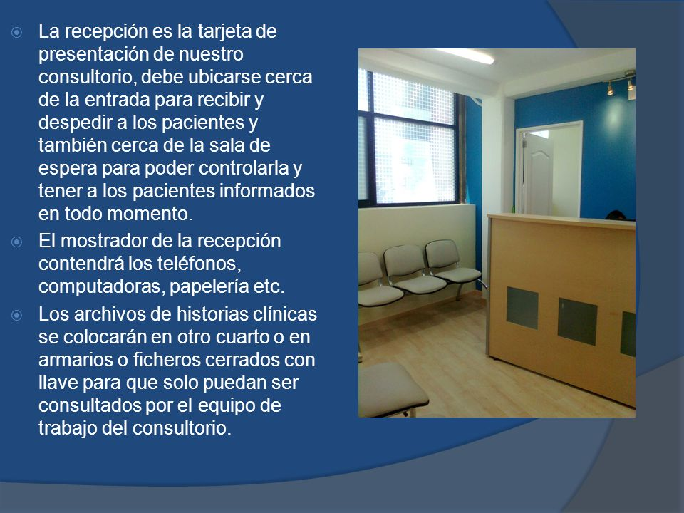 La recepción es la tarjeta de presentación de nuestro consultorio, debe ubicarse cerca de la entrada para recibir y despedir a los pacientes y también cerca de la sala de espera para poder controlarla y tener a los pacientes informados en todo momento.
