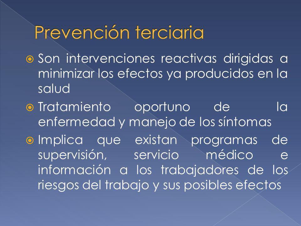 Prevención terciaria Son intervenciones reactivas dirigidas a minimizar los efectos ya producidos en la salud.