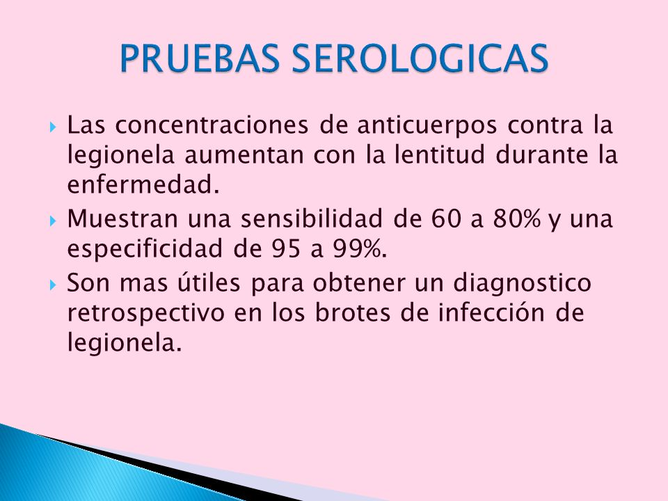 PRUEBAS SEROLOGICAS Las concentraciones de anticuerpos contra la legionela aumentan con la lentitud durante la enfermedad.