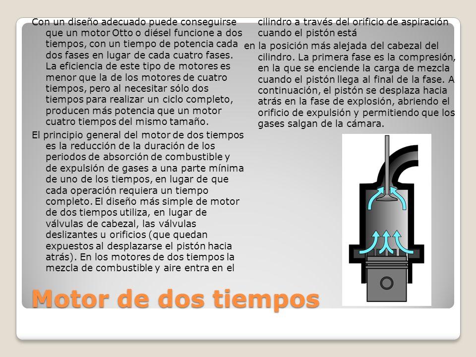 Con un diseño adecuado puede conseguirse que un motor Otto o diésel funcione a dos tiempos, con un tiempo de potencia cada dos fases en lugar de cada cuatro fases. La eficiencia de este tipo de motores es menor que la de los motores de cuatro tiempos, pero al necesitar sólo dos tiempos para realizar un ciclo completo, producen más potencia que un motor cuatro tiempos del mismo tamaño. El principio general del motor de dos tiempos es la reducción de la duración de los periodos de absorción de combustible y de expulsión de gases a una parte mínima de uno de los tiempos, en lugar de que cada operación requiera un tiempo completo. El diseño más simple de motor de dos tiempos utiliza, en lugar de válvulas de cabezal, las válvulas deslizantes u orificios (que quedan expuestos al desplazarse el pistón hacia atrás). En los motores de dos tiempos la mezcla de combustible y aire entra en el cilindro a través del orificio de aspiración cuando el pistón está en la posición más alejada del cabezal del cilindro. La primera fase es la compresión, en la que se enciende la carga de mezcla cuando el pistón llega al final de la fase. A continuación, el pistón se desplaza hacia atrás en la fase de explosión, abriendo el orificio de expulsión y permitiendo que los gases salgan de la cámara.