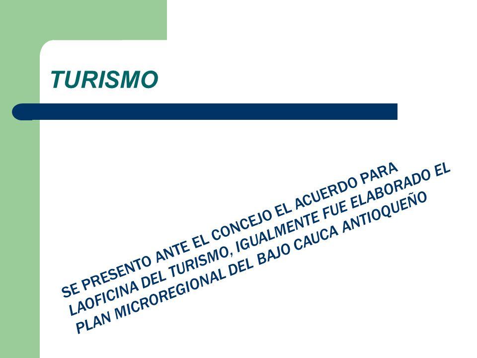 TURISMO SE PRESENTO ANTE EL CONCEJO EL ACUERDO PARA LAOFICINA DEL TURISMO, IGUALMENTE FUE ELABORADO EL PLAN MICROREGIONAL DEL BAJO CAUCA ANTIOQUEÑO.
