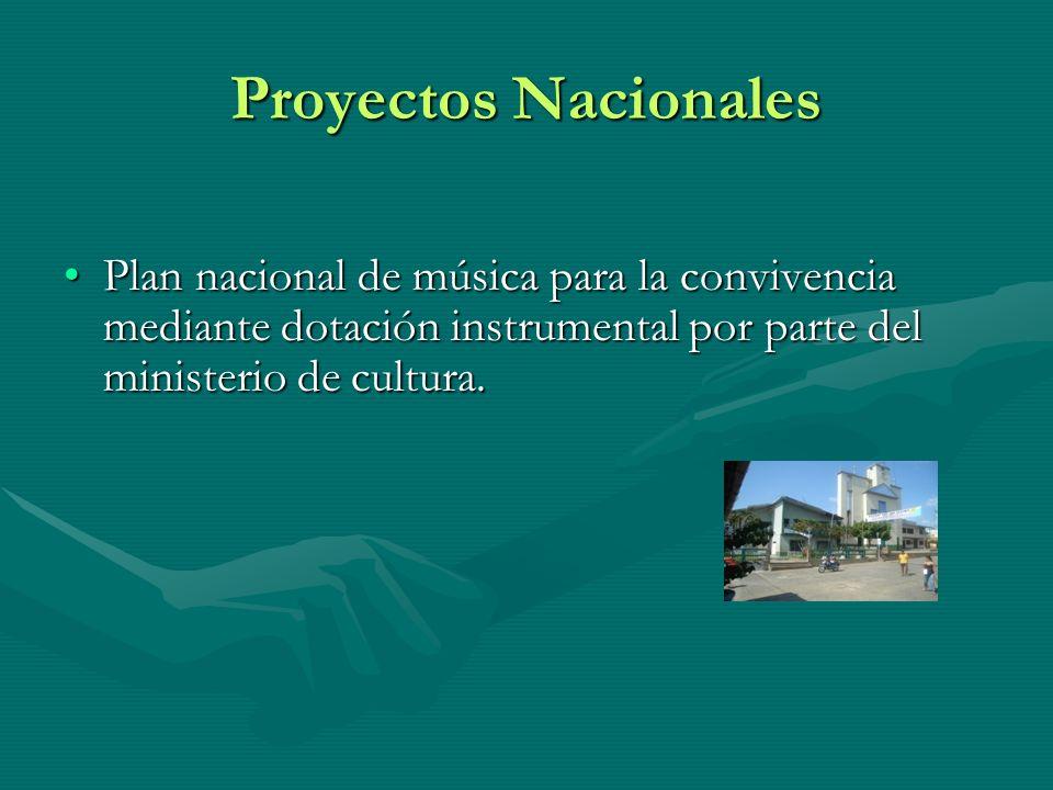 Proyectos Nacionales Plan nacional de música para la convivencia mediante dotación instrumental por parte del ministerio de cultura.