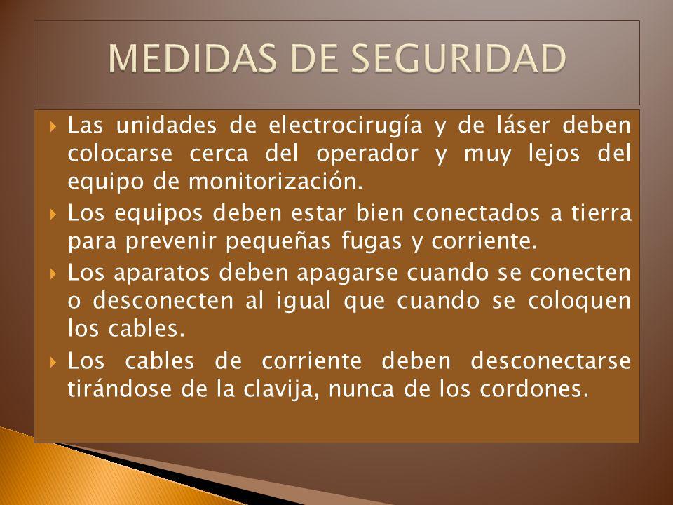 MEDIDAS DE SEGURIDAD Las unidades de electrocirugía y de láser deben colocarse cerca del operador y muy lejos del equipo de monitorización.