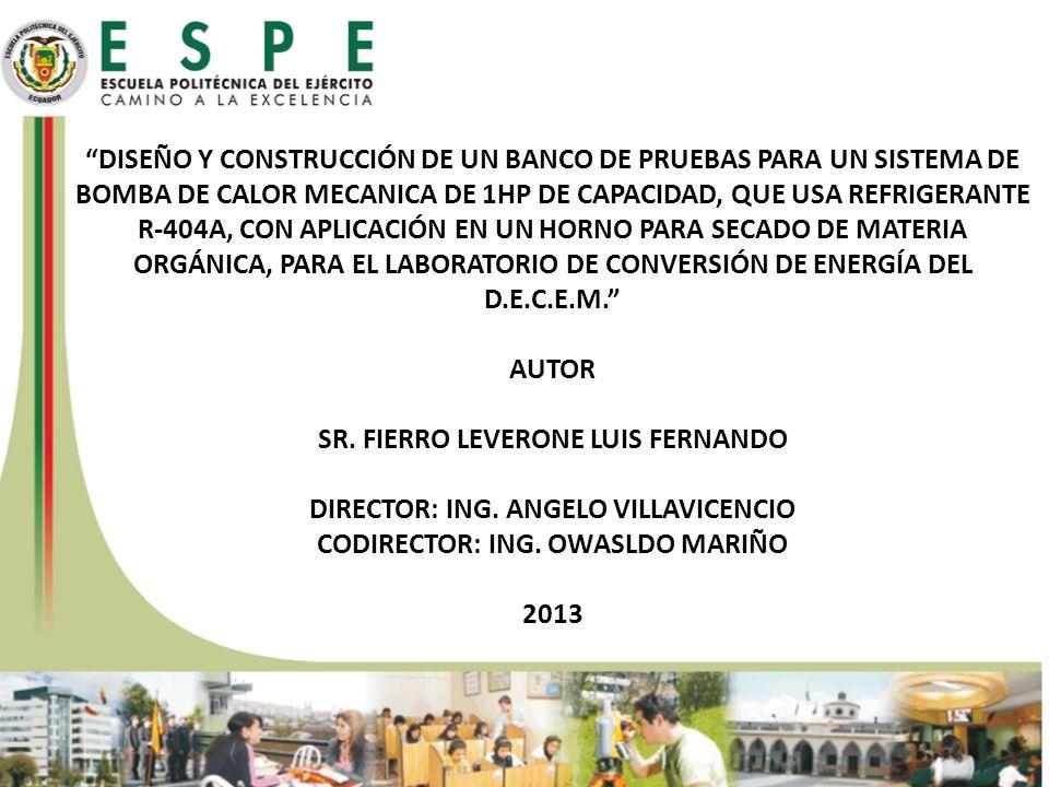 DISEÑO Y CONSTRUCCIÓN DE UN BANCO DE PRUEBAS PARA UN SISTEMA DE BOMBA DE CALOR MECANICA DE 1HP DE CAPACIDAD, QUE USA REFRIGERANTE R-404A, CON APLICACIÓN EN UN HORNO PARA SECADO DE MATERIA ORGÁNICA, PARA EL LABORATORIO DE CONVERSIÓN DE ENERGÍA DEL D.E.C.E.M. AUTOR SR. FIERRO LEVERONE LUIS FERNANDO DIRECTOR: ING. ANGELO VILLAVICENCIO CODIRECTOR: ING. OWASLDO MARIÑO 2013