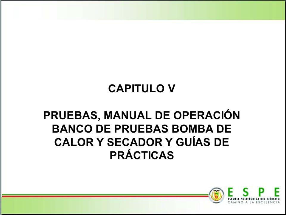 CAPITULO V PRUEBAS, MANUAL DE OPERACIÓN BANCO DE PRUEBAS BOMBA DE CALOR Y SECADOR Y GUÍAS DE PRÁCTICAS.