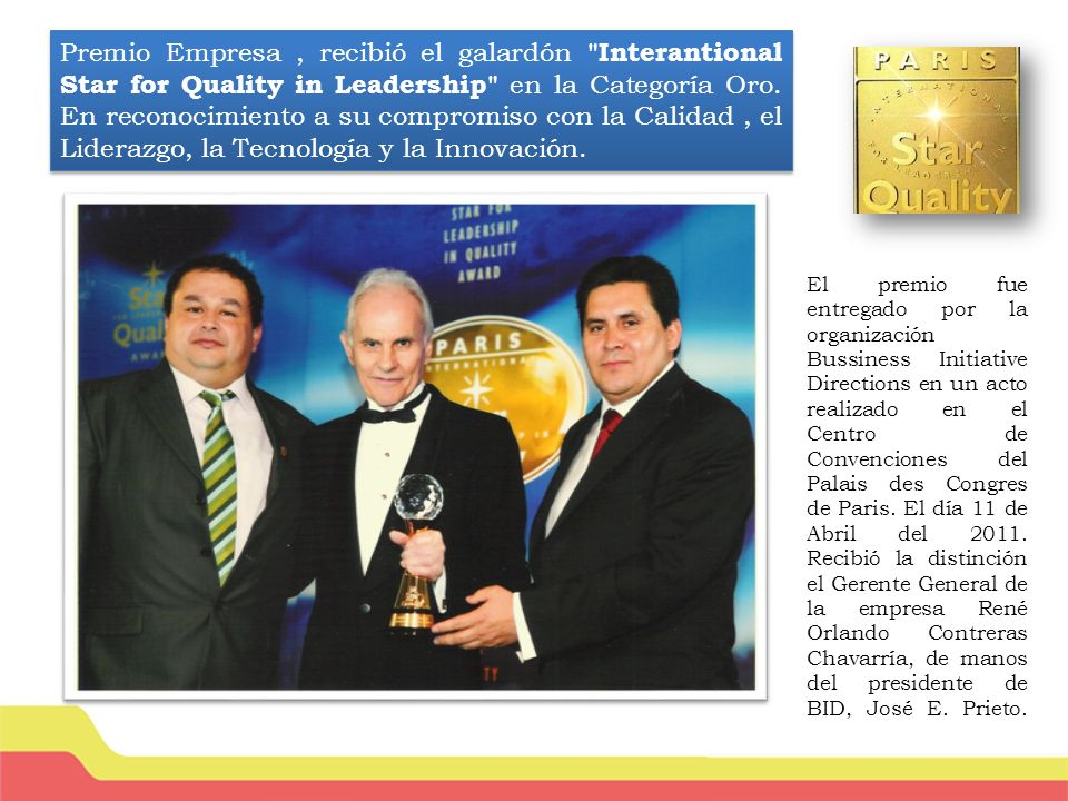 Premio Empresa , recibió el galardón Interantional Star for Quality in Leadership en la Categoría Oro. En reconocimiento a su compromiso con la Calidad , el Liderazgo, la Tecnología y la Innovación.