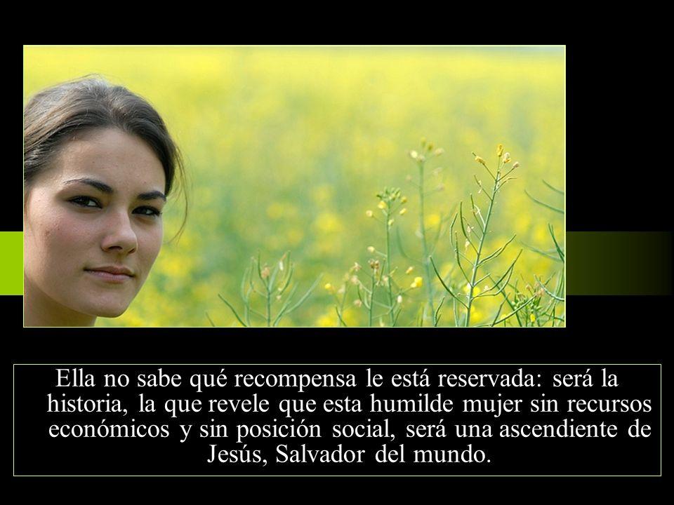 Ella no sabe qué recompensa le está reservada: será la historia, la que revele que esta humilde mujer sin recursos económicos y sin posición social, será una ascendiente de Jesús, Salvador del mundo.