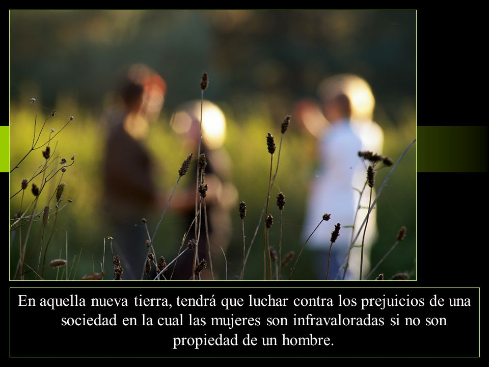 En aquella nueva tierra, tendrá que luchar contra los prejuicios de una sociedad en la cual las mujeres son infravaloradas si no son propiedad de un hombre.