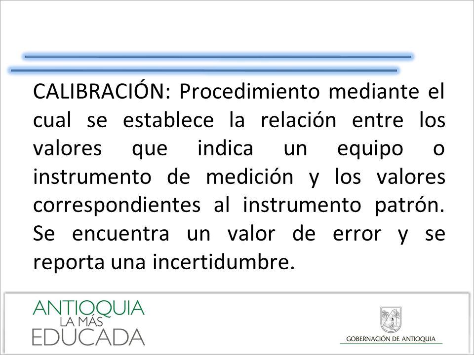 CALIBRACIÓN: Procedimiento mediante el cual se establece la relación entre los valores que indica un equipo o instrumento de medición y los valores correspondientes al instrumento patrón.