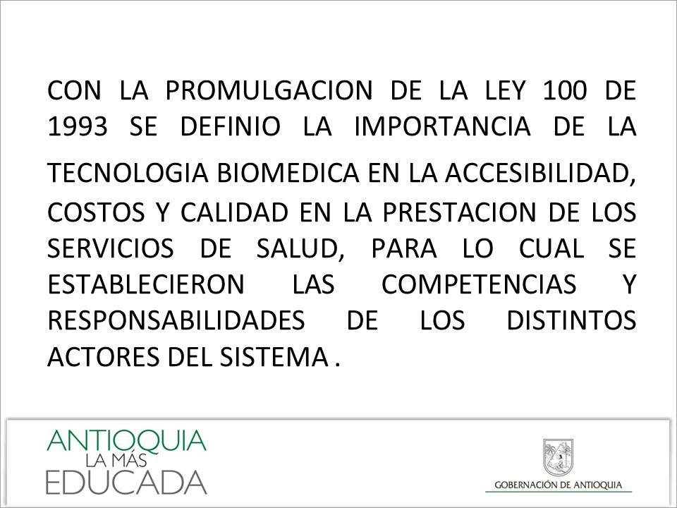CON LA PROMULGACION DE LA LEY 100 DE 1993 SE DEFINIO LA IMPORTANCIA DE LA TECNOLOGIA BIOMEDICA EN LA ACCESIBILIDAD, COSTOS Y CALIDAD EN LA PRESTACION DE LOS SERVICIOS DE SALUD, PARA LO CUAL SE ESTABLECIERON LAS COMPETENCIAS Y RESPONSABILIDADES DE LOS DISTINTOS ACTORES DEL SISTEMA .