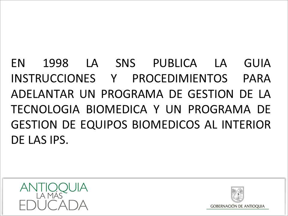 EN 1998 LA SNS PUBLICA LA GUIA INSTRUCCIONES Y PROCEDIMIENTOS PARA ADELANTAR UN PROGRAMA DE GESTION DE LA TECNOLOGIA BIOMEDICA Y UN PROGRAMA DE GESTION DE EQUIPOS BIOMEDICOS AL INTERIOR DE LAS IPS.