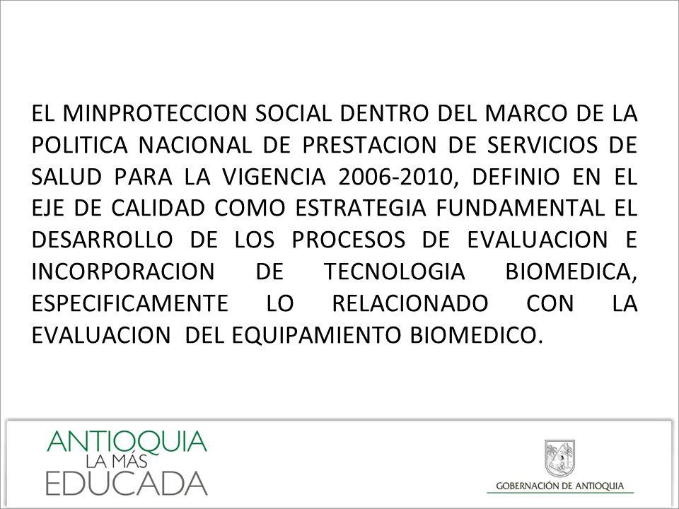 EL MINPROTECCION SOCIAL DENTRO DEL MARCO DE LA POLITICA NACIONAL DE PRESTACION DE SERVICIOS DE SALUD PARA LA VIGENCIA 2006-2010, DEFINIO EN EL EJE DE CALIDAD COMO ESTRATEGIA FUNDAMENTAL EL DESARROLLO DE LOS PROCESOS DE EVALUACION E INCORPORACION DE TECNOLOGIA BIOMEDICA, ESPECIFICAMENTE LO RELACIONADO CON LA EVALUACION DEL EQUIPAMIENTO BIOMEDICO.