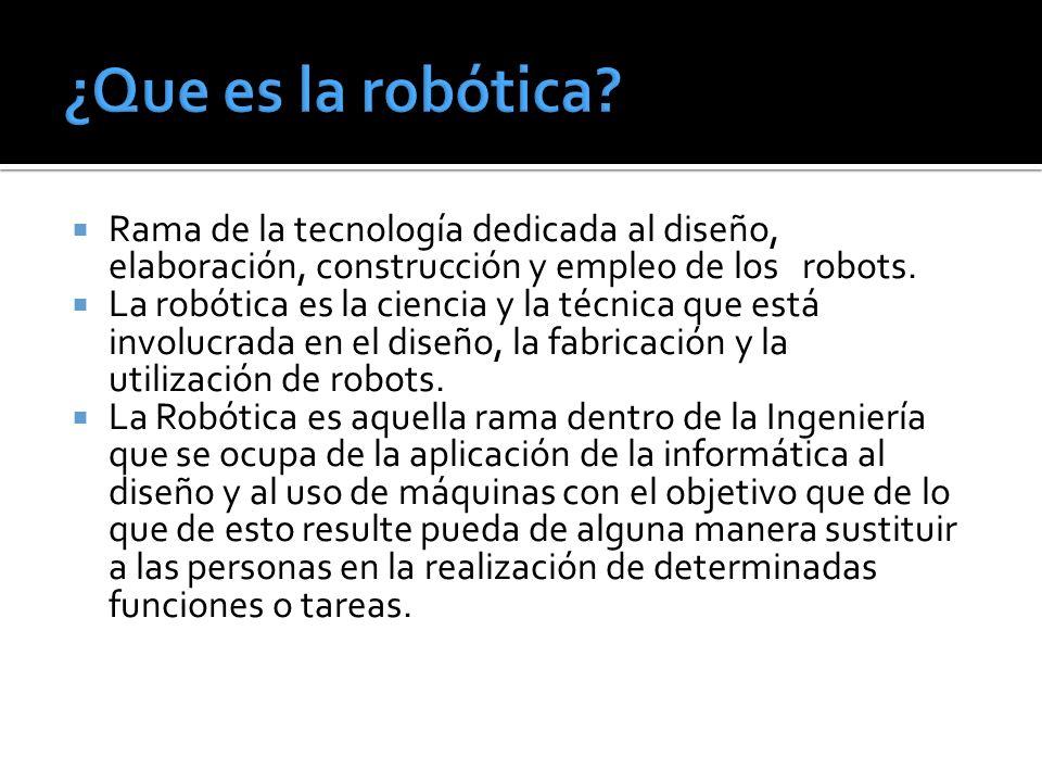 ¿Que es la robótica Rama de la tecnología dedicada al diseño, elaboración, construcción y empleo de los robots.