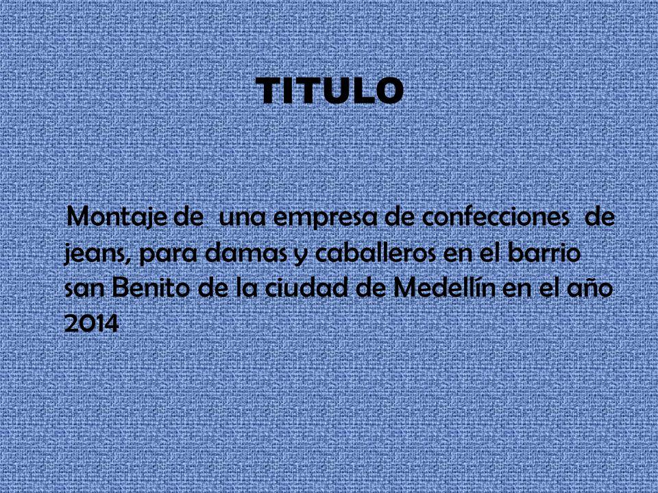 TITULO Montaje de una empresa de confecciones de jeans, para damas y caballeros en el barrio san Benito de la ciudad de Medellín en el año 2014.