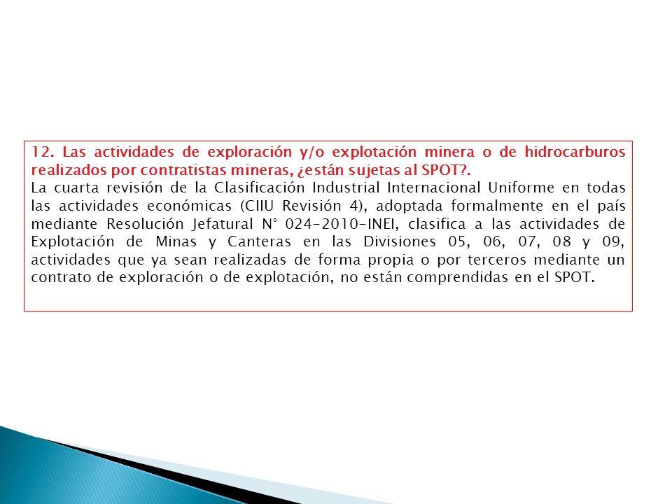 12. Las actividades de exploración y/o explotación minera o de hidrocarburos realizados por contratistas mineras, ¿están sujetas al SPOT .