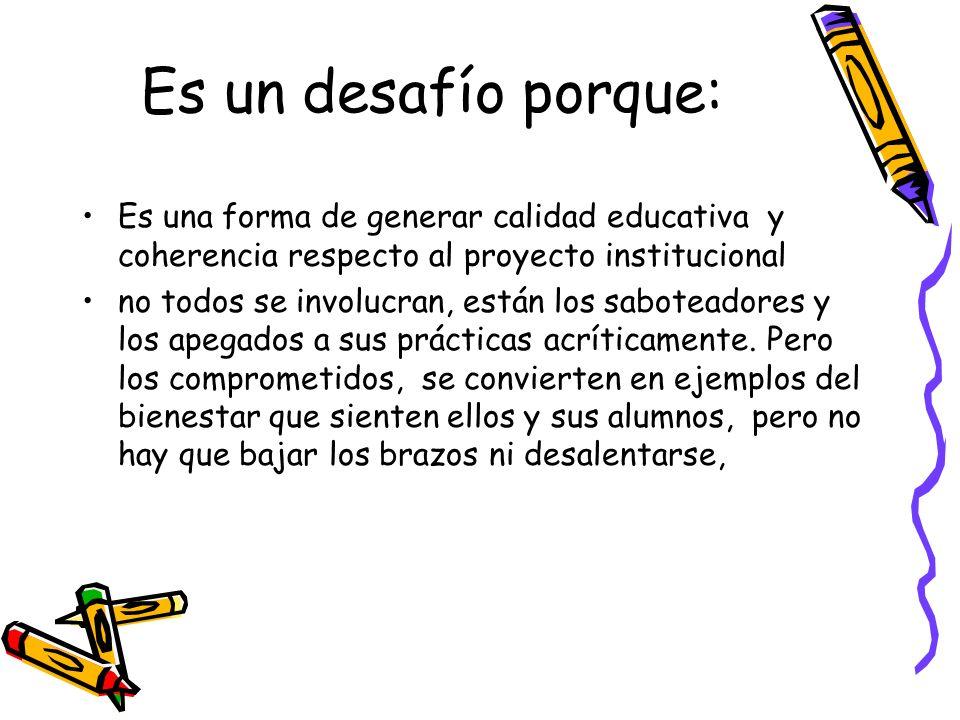 Es un desafío porque:Es una forma de generar calidad educativa y coherencia respecto al proyecto institucional.