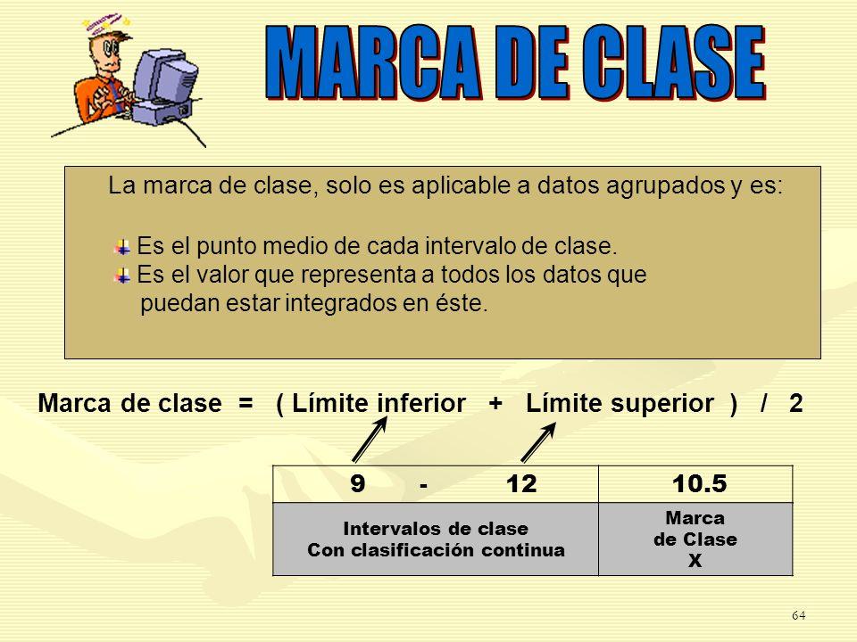 MARCA DE CLASE La marca de clase, solo es aplicable a datos agrupados y es: Es el punto medio de cada intervalo de clase.