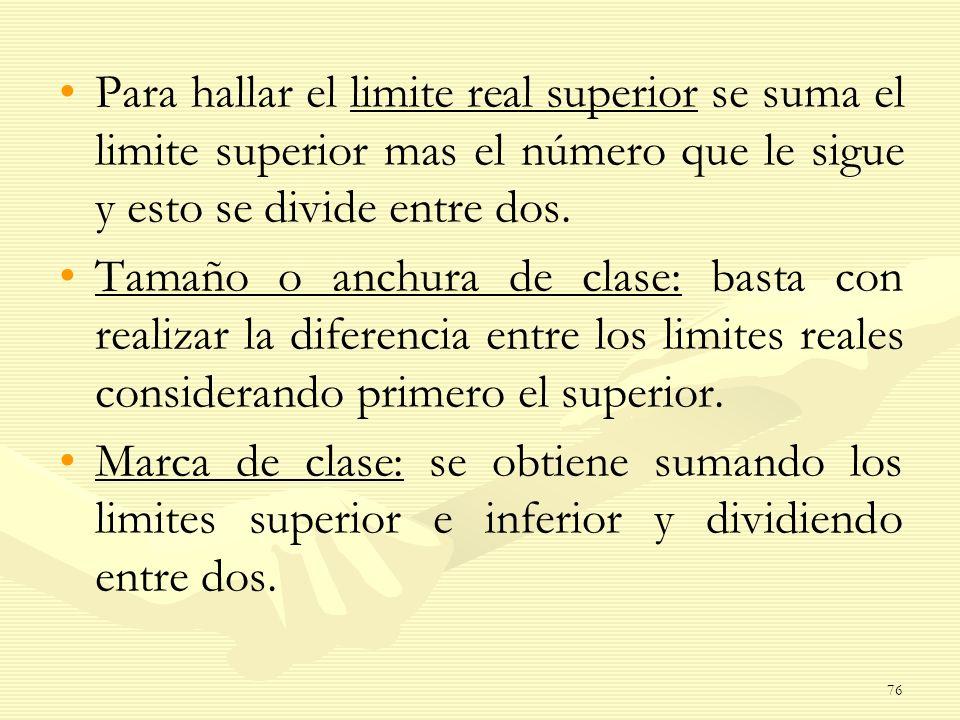 Para hallar el limite real superior se suma el limite superior mas el número que le sigue y esto se divide entre dos.