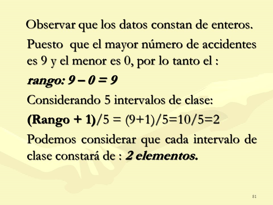 Considerando 5 intervalos de clase: (Rango + 1)/5 = (9+1)/5=10/5=2