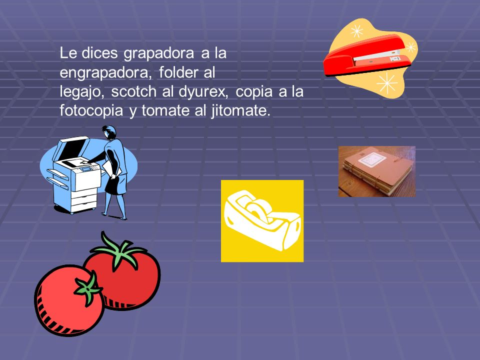 Le dices grapadora a la engrapadora, folder al legajo, scotch al dyurex, copia a la fotocopia y tomate al jitomate.