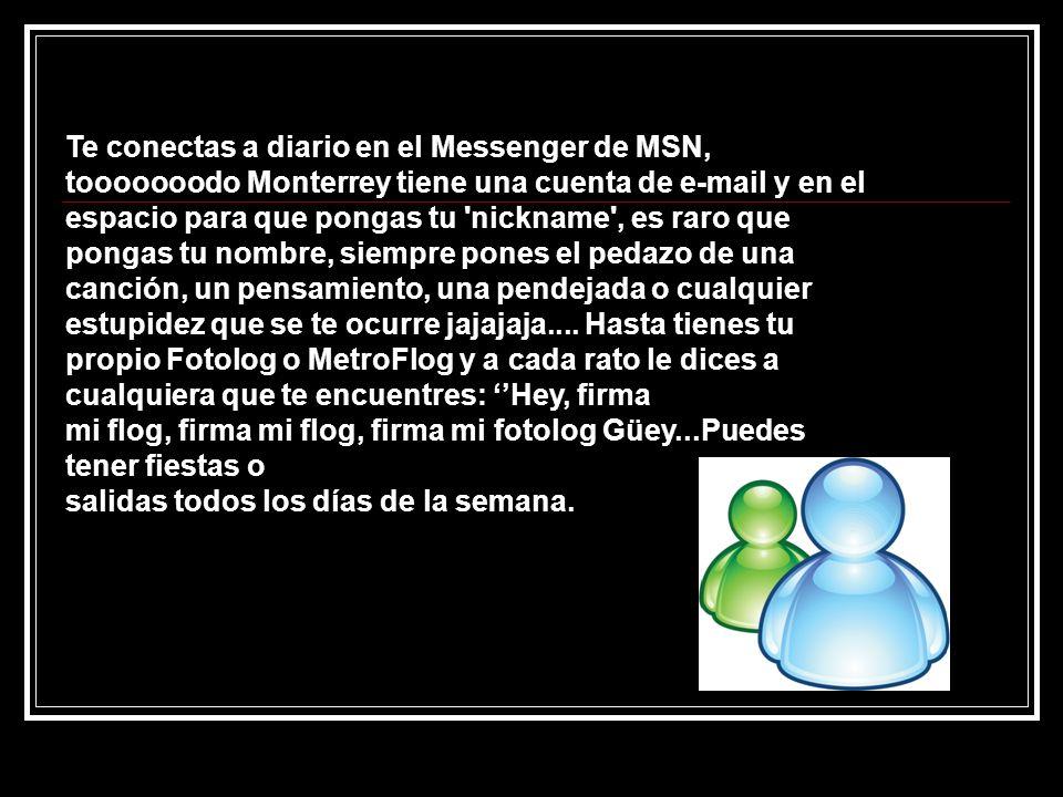 Te conectas a diario en el Messenger de MSN, tooooooodo Monterrey tiene una cuenta de e-mail y en el espacio para que pongas tu nickname , es raro que pongas tu nombre, siempre pones el pedazo de una canción, un pensamiento, una pendejada o cualquier estupidez que se te ocurre jajajaja....