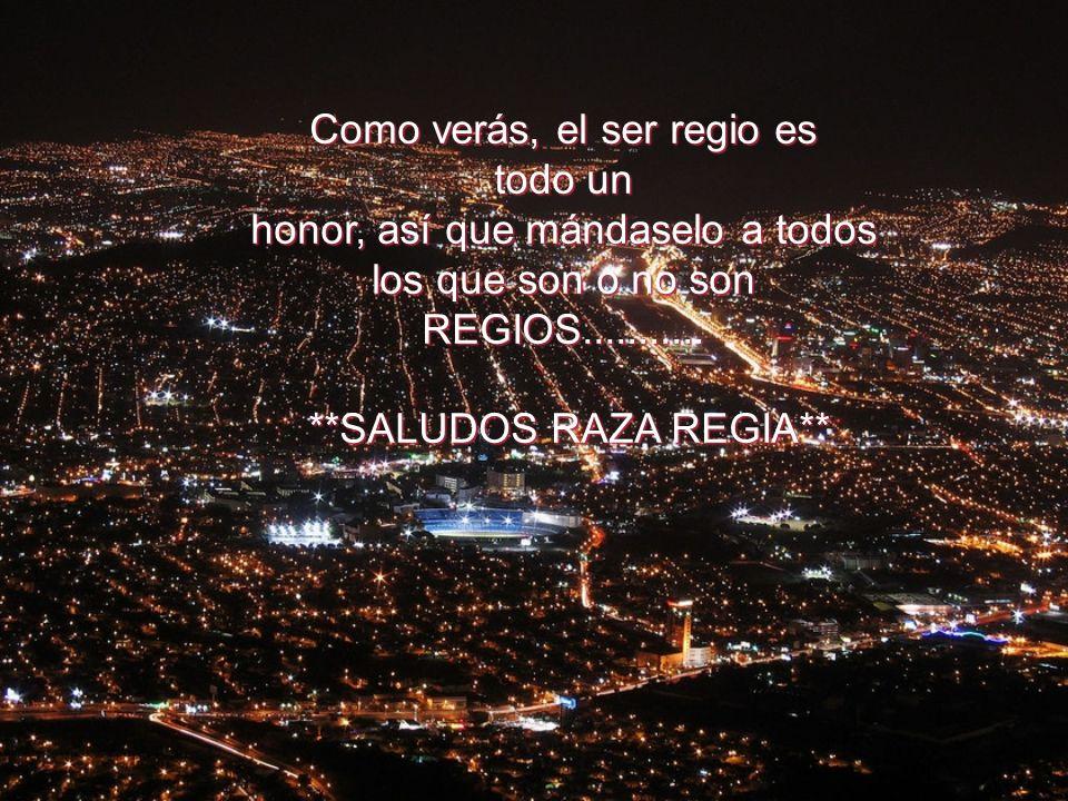 Como verás, el ser regio es todo un honor, así que mándaselo a todos los que son o no son REGIOS...........