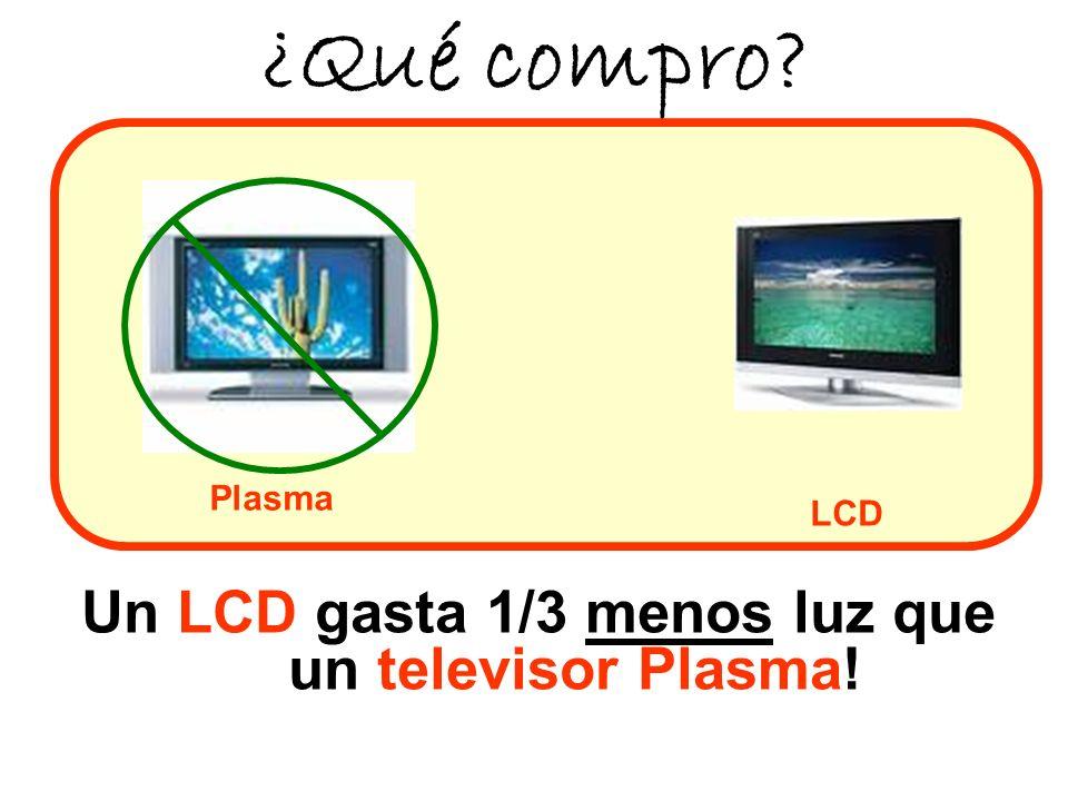 Un LCD gasta 1/3 menos luz que un televisor Plasma!