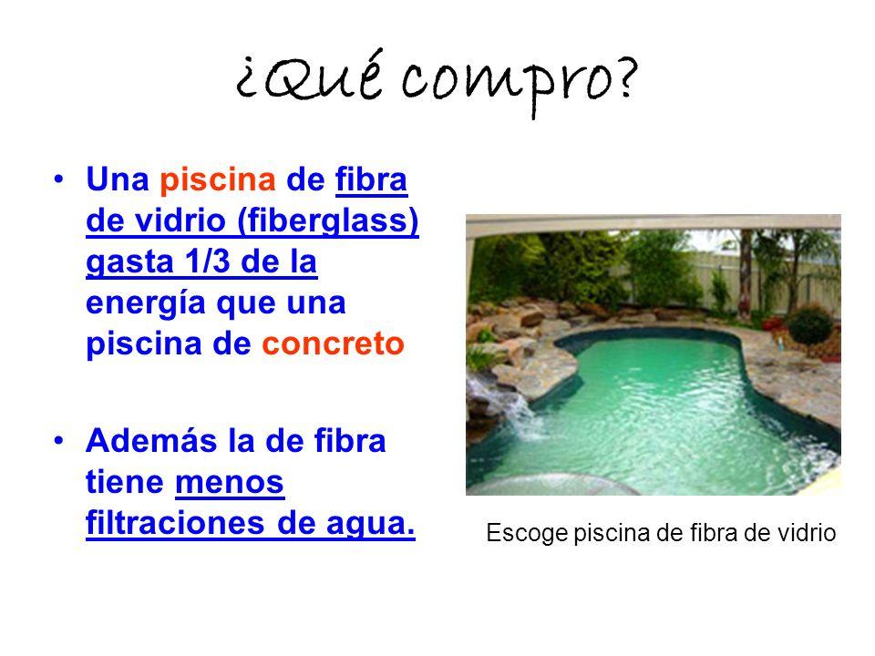 ¿Qué compro Una piscina de fibra de vidrio (fiberglass) gasta 1/3 de la energía que una piscina de concreto.
