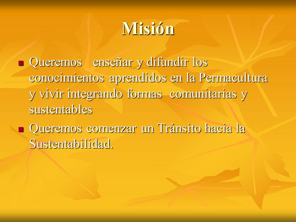 MisiónQueremos enseñar y difundir los conocimientos aprendidos en la Permacultura y vivir integrando formas comunitarias y sustentables.