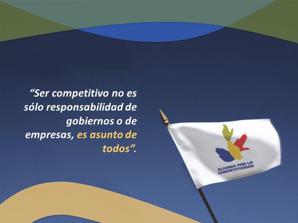 Ser competitivo no es sólo responsabilidad de gobiernos o de empresas, es asunto de todos .