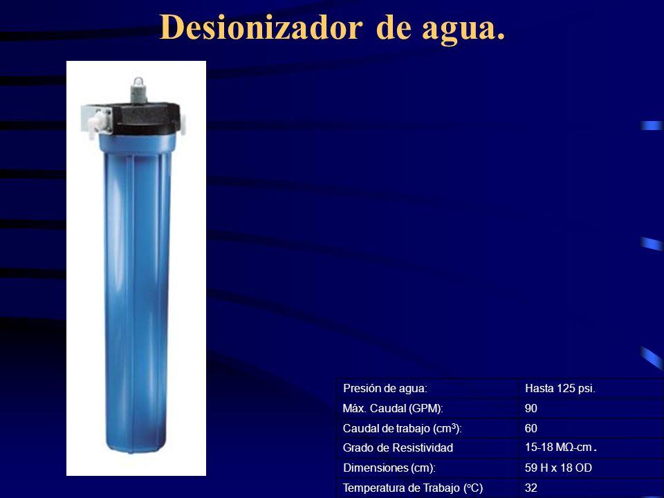 Desionizador de agua. Presión de agua: Hasta 125 psi.