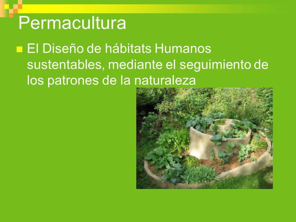 Permacultura El Diseño de hábitats Humanos sustentables, mediante el seguimiento de los patrones de la naturaleza.