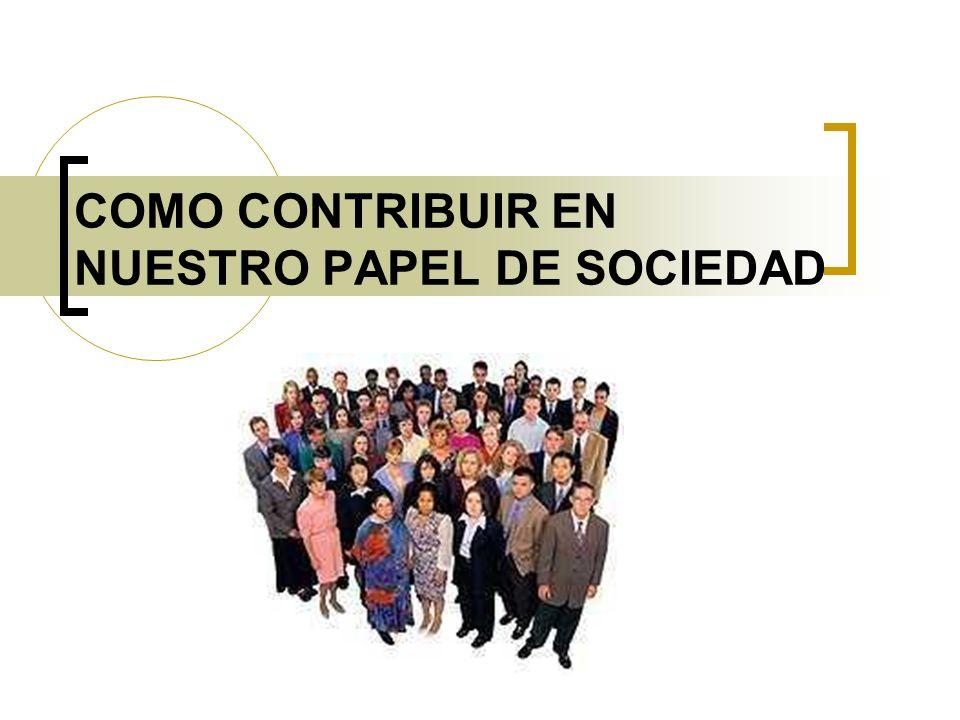 COMO CONTRIBUIR EN NUESTRO PAPEL DE SOCIEDAD