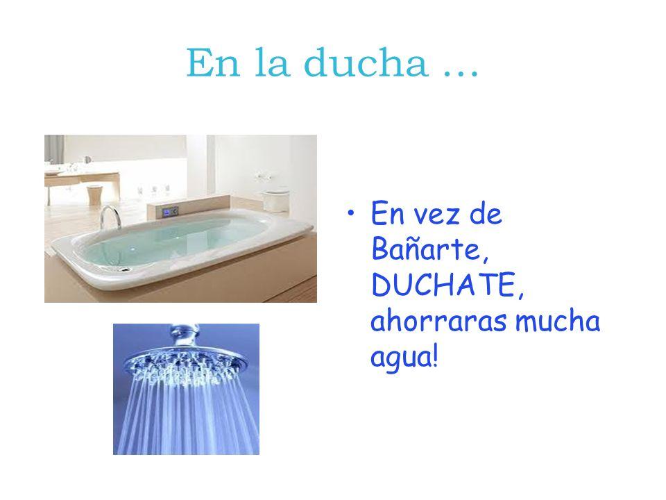 En la ducha … En vez de Bañarte, DUCHATE, ahorraras mucha agua!