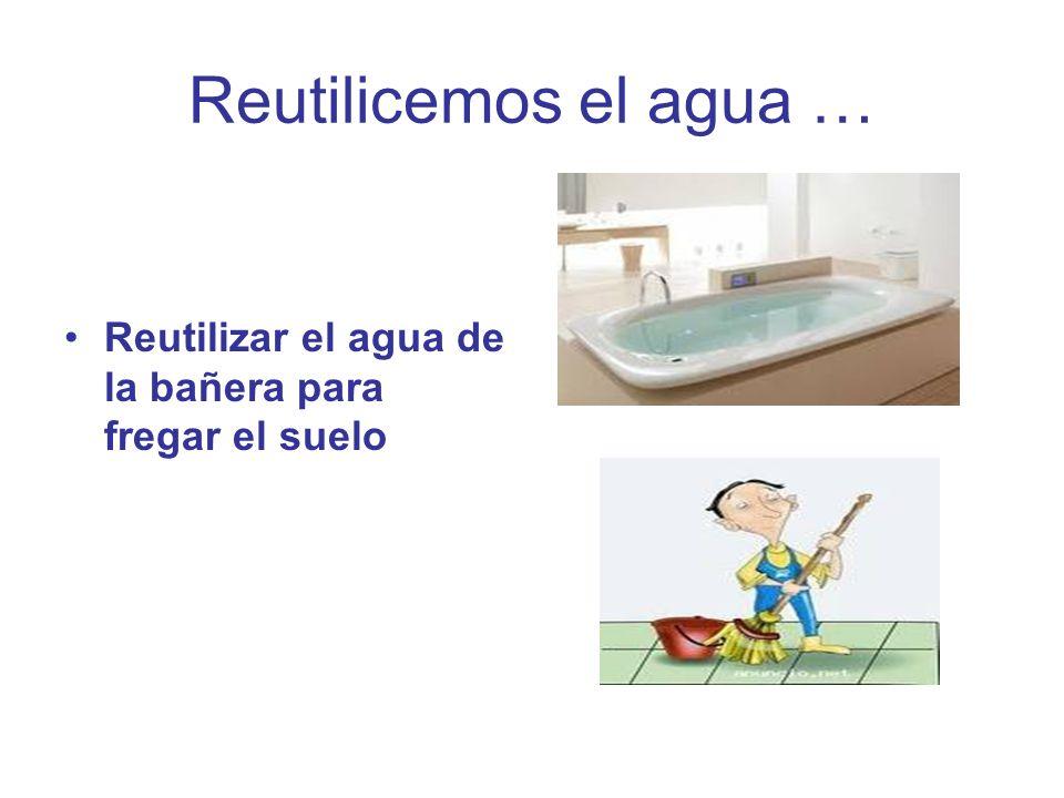 Reutilicemos el agua … Reutilizar el agua de la bañera para fregar el suelo