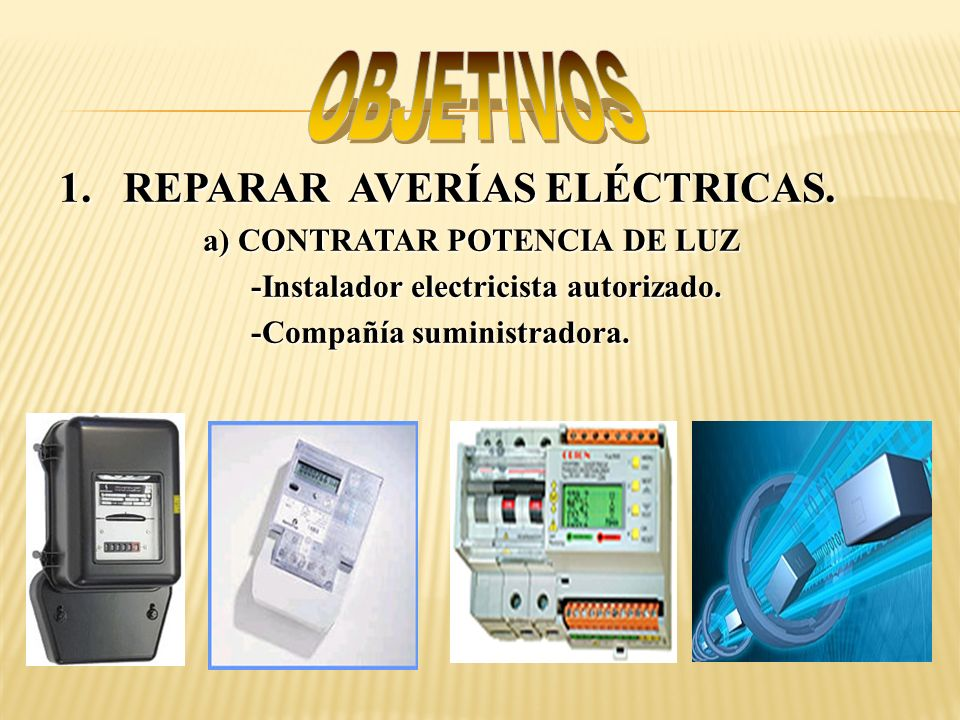 OBJETIVOS 1. REPARAR AVERÍAS ELÉCTRICAS. a) CONTRATAR POTENCIA DE LUZ