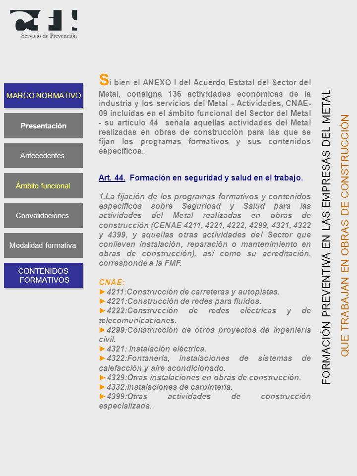 Si bien el ANEXO I del Acuerdo Estatal del Sector del Metal, consigna 136 actividades económicas de la industria y los servicios del Metal - Actividades, CNAE-09 incluidas en el ámbito funcional del Sector del Metal - su artículo 44 señala aquellas actividades del Metal realizadas en obras de construcción para las que se fijan los programas formativos y sus contenidos específicos.