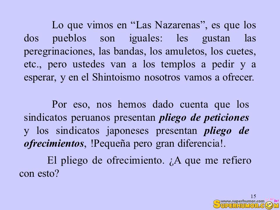 Lo que vimos en Las Nazarenas , es que los dos pueblos son iguales: les gustan las peregrinaciones, las bandas, los amuletos, los cuetes, etc., pero ustedes van a los templos a pedir y a esperar, y en el Shintoismo nosotros vamos a ofrecer.