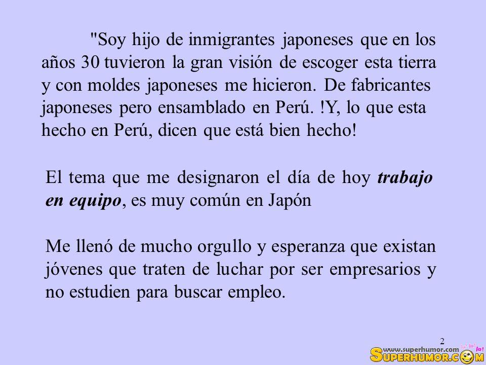Soy hijo de inmigrantes japoneses que en los años 30 tuvieron la gran visión de escoger esta tierra y con moldes japoneses me hicieron. De fabricantes japoneses pero ensamblado en Perú. !Y, lo que esta hecho en Perú, dicen que está bien hecho!