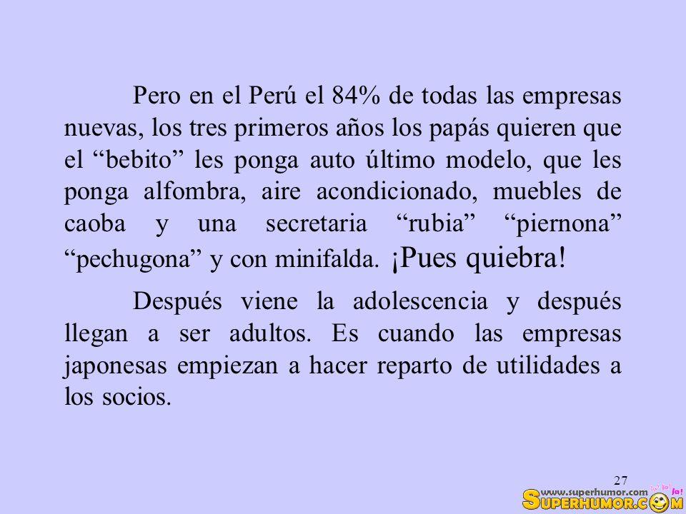 Pero en el Perú el 84% de todas las empresas nuevas, los tres primeros años los papás quieren que el bebito les ponga auto último modelo, que les ponga alfombra, aire acondicionado, muebles de caoba y una secretaria rubia piernona pechugona y con minifalda. ¡Pues quiebra!