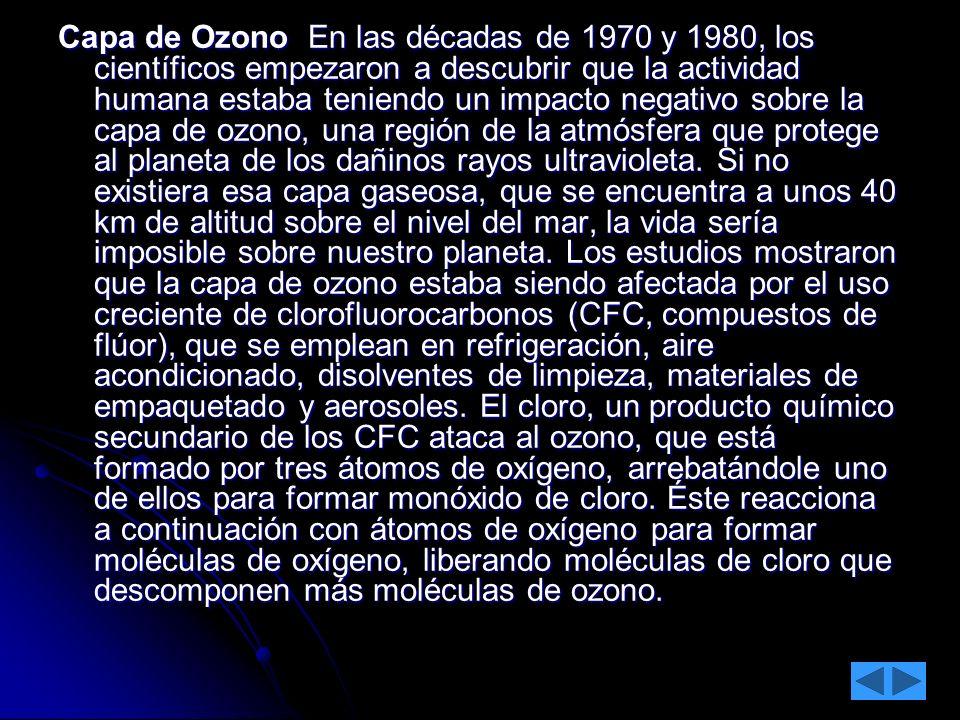 Capa de Ozono En las décadas de 1970 y 1980, los científicos empezaron a descubrir que la actividad humana estaba teniendo un impacto negativo sobre la capa de ozono, una región de la atmósfera que protege al planeta de los dañinos rayos ultravioleta.